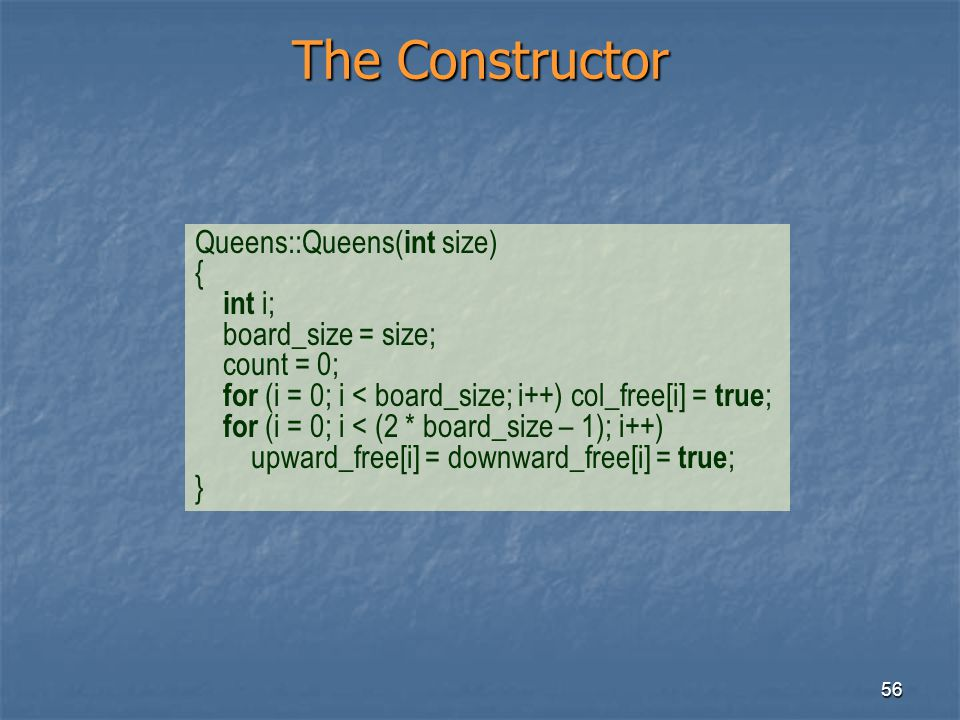 56 The Constructor Queens::Queens( int size) { int i; board_size = size; count = 0; for (i = 0; i < board_size; i++) col_free[i] = true ; for (i = 0;