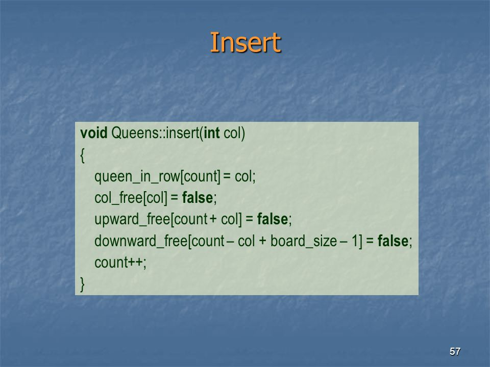 57 Insert void Queens::insert( int col) { queen_in_row[count] = col; col_free[col] = false ; upward_free[count + col] = false ; downward_free[count –