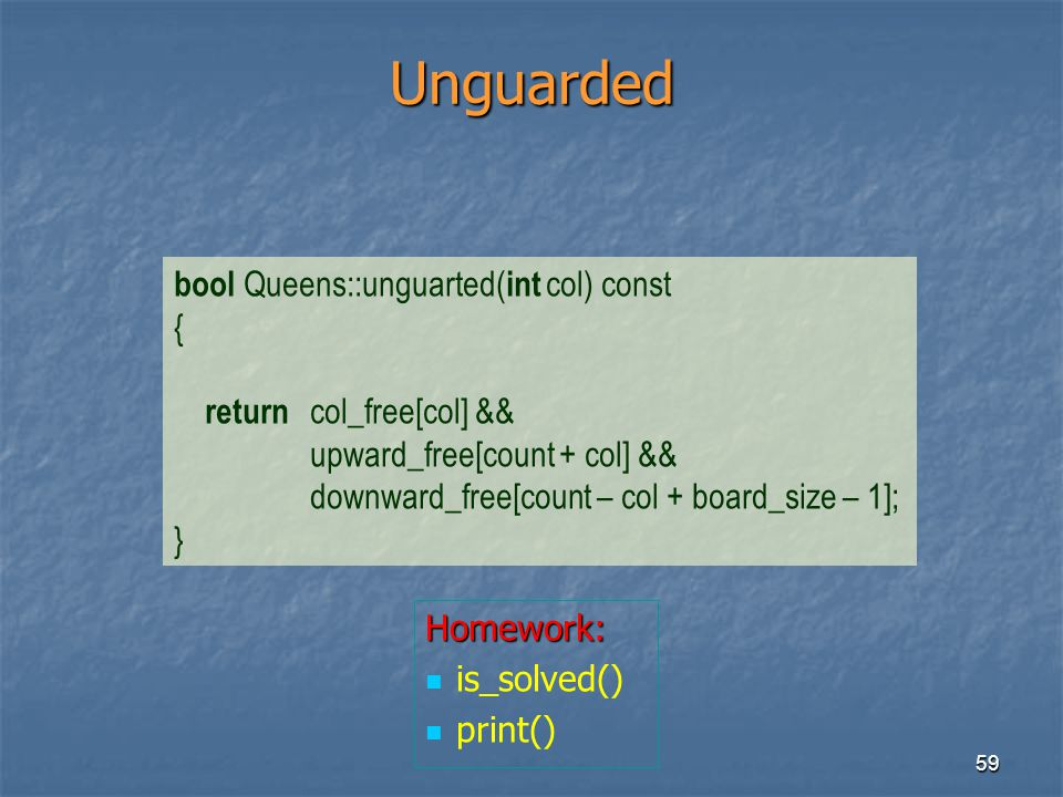 59 Unguarded bool Queens::unguarted( int col) const { return col_free[col] && upward_free[count + col] && downward_free[count – col + board_size – 1];