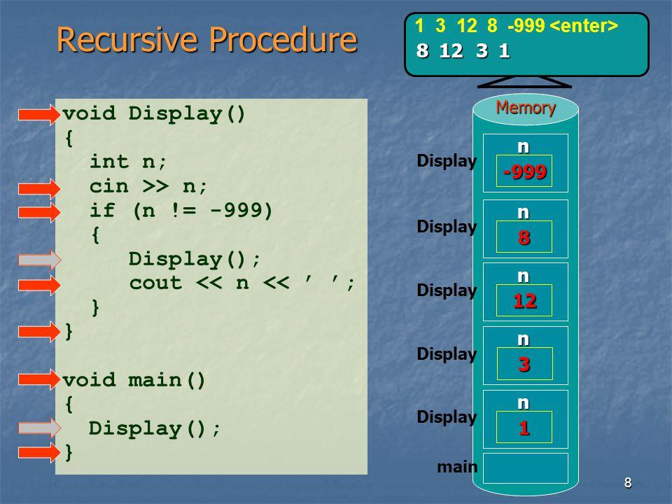 8Memory Recursive Procedure void Display() { int n; cin >> n; if (n != -999) { Display(); cout << n << ; } void main() { Display(); } main 1 3 12 8 -9