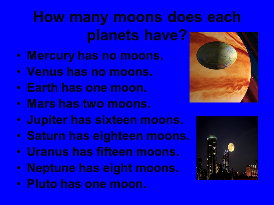 How many moons does each planets have? Mercury has no moons. Venus has no moons. Earth has one moon. Mars has two moons. Jupiter has sixteen moons. Sa