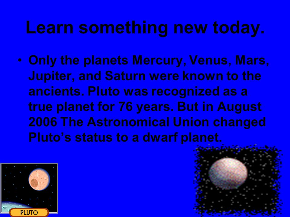 Learn something new today. Only the planets Mercury, Venus, Mars, Jupiter, and Saturn were known to the ancients. Pluto was recognized as a true plane