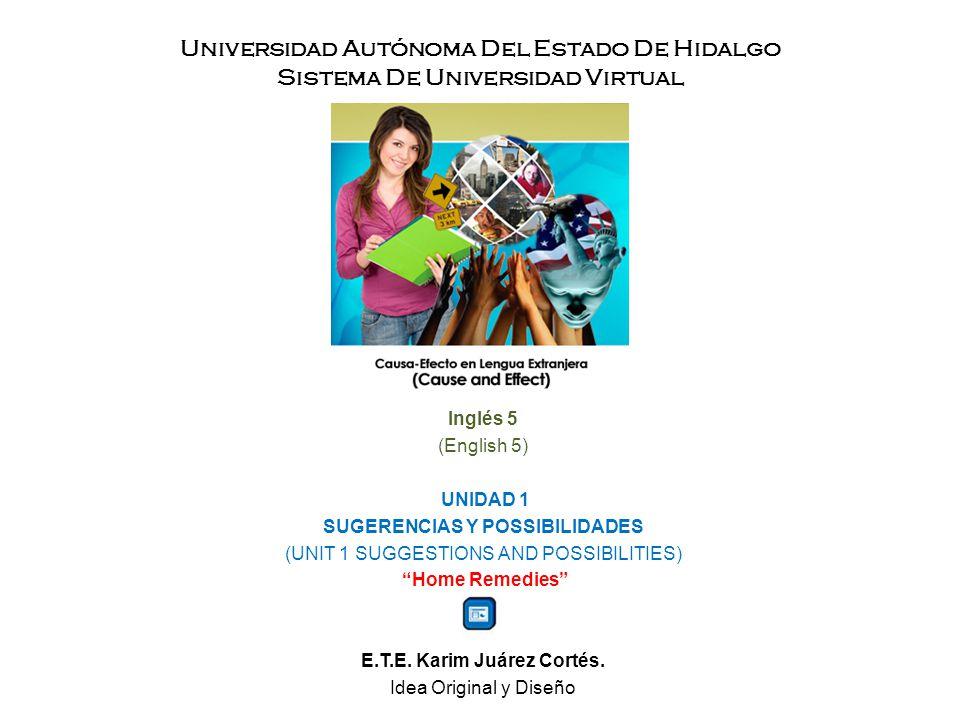 Universidad Autónoma Del Estado De Hidalgo Sistema De Universidad Virtual Inglés 5 (English 5) UNIDAD 1 SUGERENCIAS Y POSSIBILIDADES (UNIT 1 SUGGESTIONS AND POSSIBILITIES) Home Remedies E.T.E.
