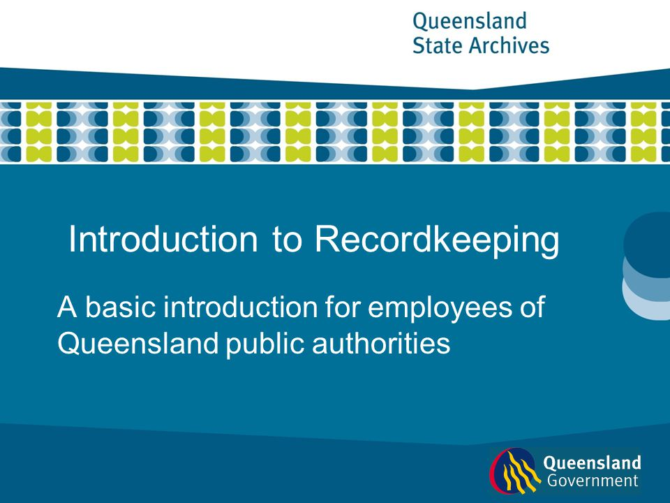 Introduction to Recordkeeping A basic introduction for employees of Queensland public authorities