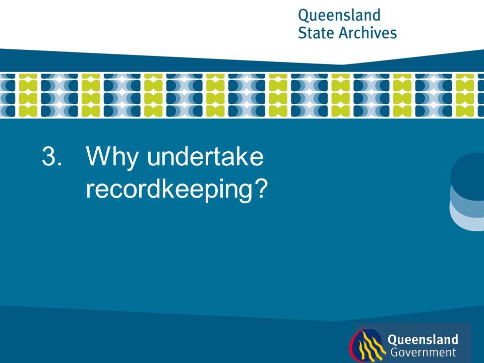 3.Why undertake recordkeeping?
