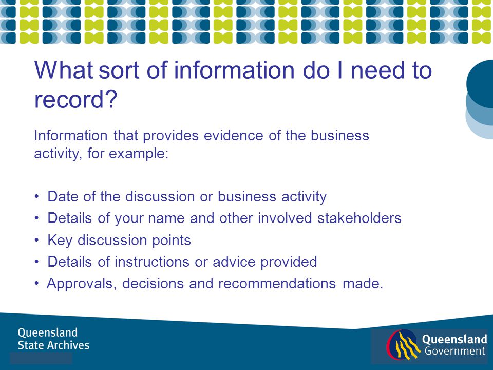 Information that provides evidence of the business activity, for example: Date of the discussion or business activity Details of your name and other i