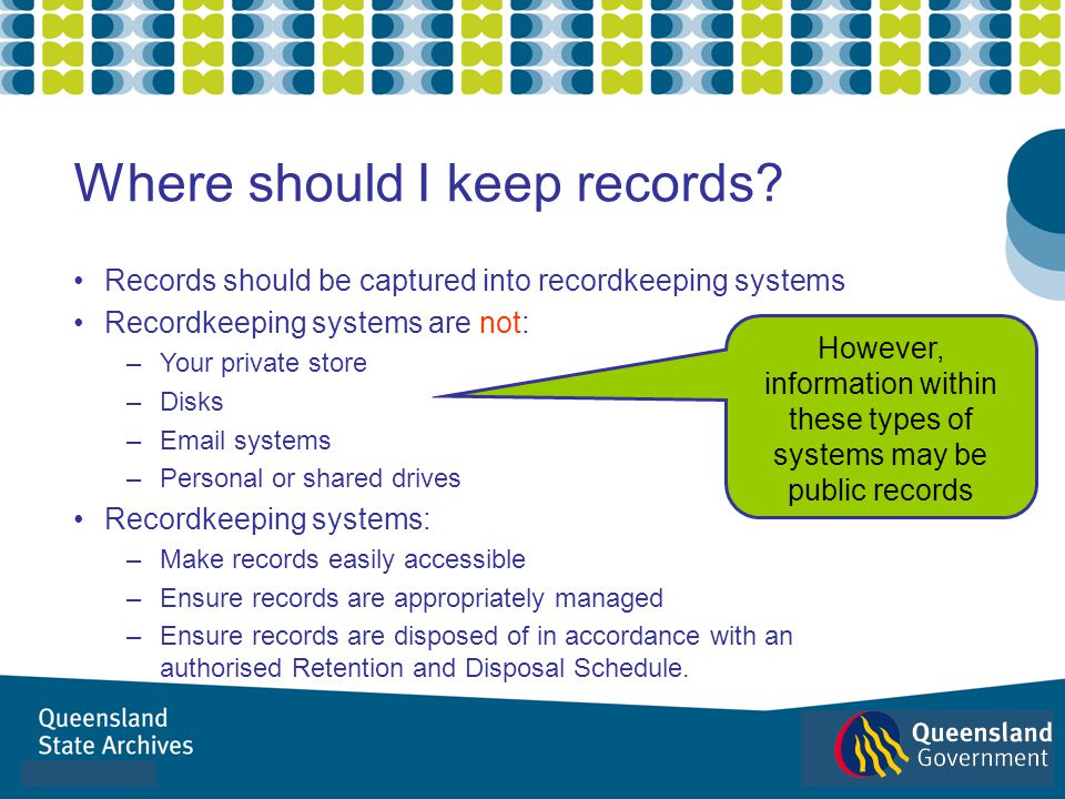 Records should be captured into recordkeeping systems Recordkeeping systems are not: –Your private store –Disks –Email systems –Personal or shared dri