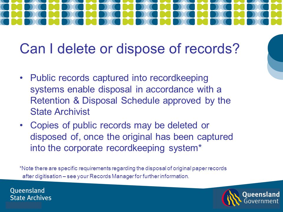 Public records captured into recordkeeping systems enable disposal in accordance with a Retention & Disposal Schedule approved by the State Archivist