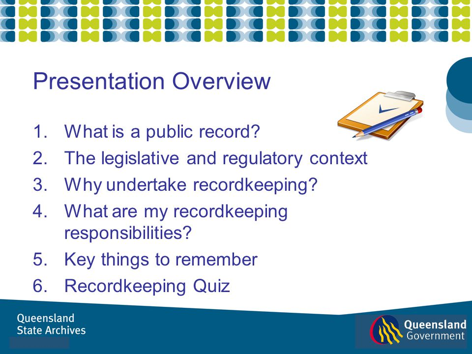 1.What is a public record? 2.The legislative and regulatory context 3.Why undertake recordkeeping? 4.What are my recordkeeping responsibilities? 5.Key
