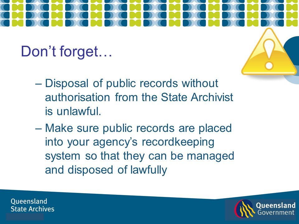 – Disposal of public records without authorisation from the State Archivist is unlawful. – Make sure public records are placed into your agencys recor