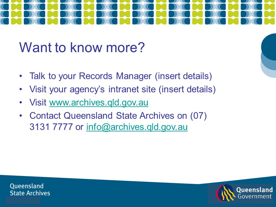 Want to know more? Talk to your Records Manager (insert details) Visit your agencys intranet site (insert details) Visit www.archives.qld.gov.auwww.ar