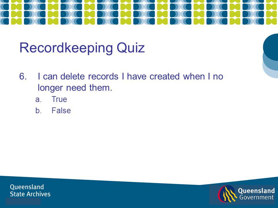 6.I can delete records I have created when I no longer need them. a.True b.False Recordkeeping Quiz