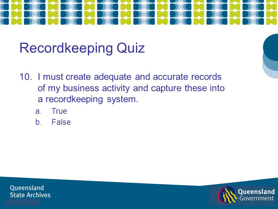 10.I must create adequate and accurate records of my business activity and capture these into a recordkeeping system. a.True b.False Recordkeeping Qui
