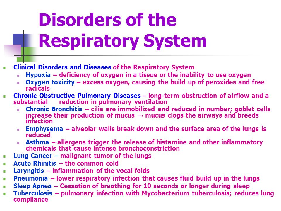 Disorders of the Respiratory System Clinical Disorders and Diseases of the Respiratory System Hypoxia – deficiency of oxygen in a tissue or the inability to use oxygen Oxygen toxicity – excess oxygen, causing the build up of peroxides and free radicals Chronic Obstructive Pulmonary Diseases – long-term obstruction of airflow and a substantial reduction in pulmonary ventilation Chronic Bronchitis – cilia are immobilized and reduced in number; goblet cells increase their production of mucus mucus clogs the airways and breeds infection Emphysema – alveolar walls break down and the surface area of the lungs is reduced Asthma – allergens trigger the release of histamine and other inflammatory chemicals that cause intense bronchoconstriction Lung Cancer – malignant tumor of the lungs Acute Rhinitis – the common cold Laryngitis – inflammation of the vocal folds Pneumonia – lower respiratory infection that causes fluid build up in the lungs Sleep Apnea – Cessation of breathing for 10 seconds or longer during sleep Tuberculosis – pulmonary infection with Mycobacterium tuberculosis; reduces lung compliance