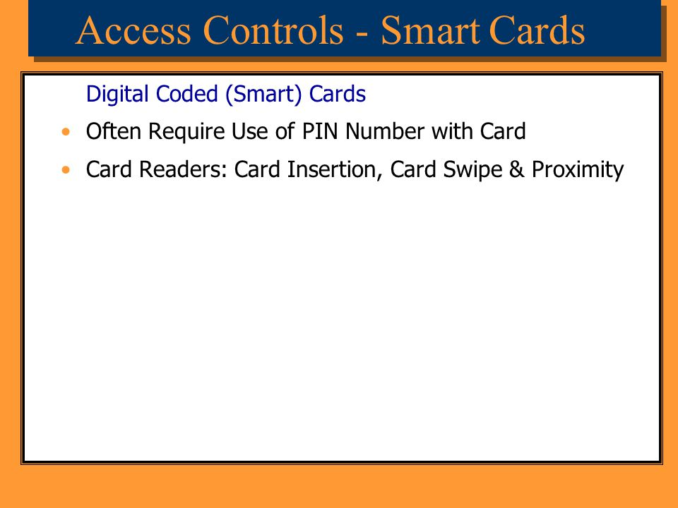 Access Controls - Smart Cards Digital Coded (Smart) Cards Often Require Use of PIN Number with Card Card Readers: Card Insertion, Card Swipe & Proximi