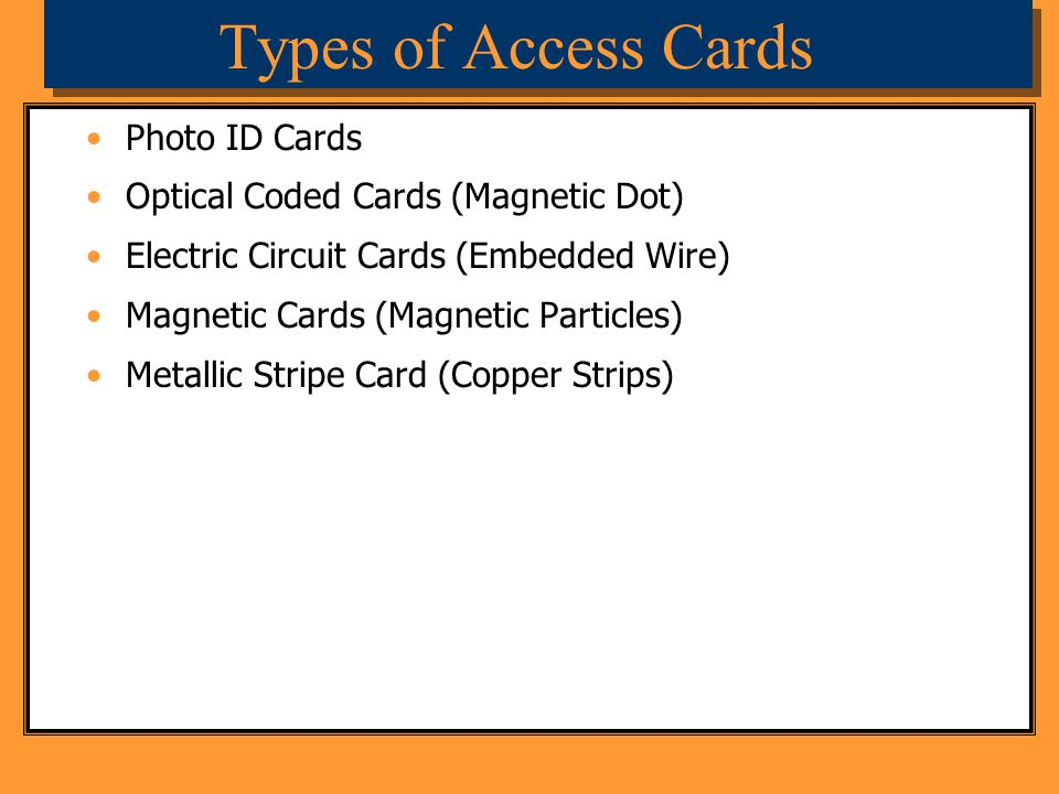 Types of Access Cards Photo ID Cards Optical Coded Cards (Magnetic Dot) Electric Circuit Cards (Embedded Wire) Magnetic Cards (Magnetic Particles) Met