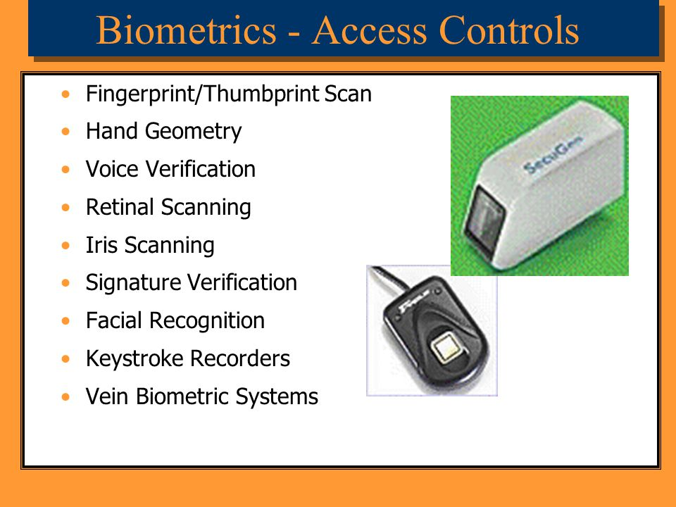 Biometrics - Access Controls Fingerprint/Thumbprint Scan Hand Geometry Voice Verification Retinal Scanning Iris Scanning Signature Verification Facial