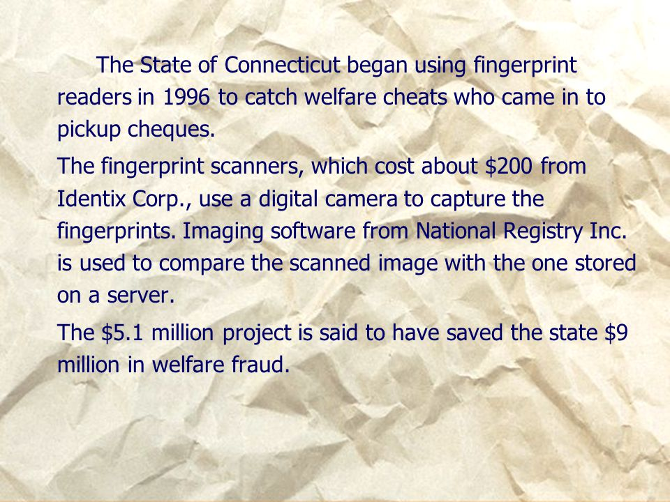 The State of Connecticut began using fingerprint readers in 1996 to catch welfare cheats who came in to pickup cheques. The fingerprint scanners, whic