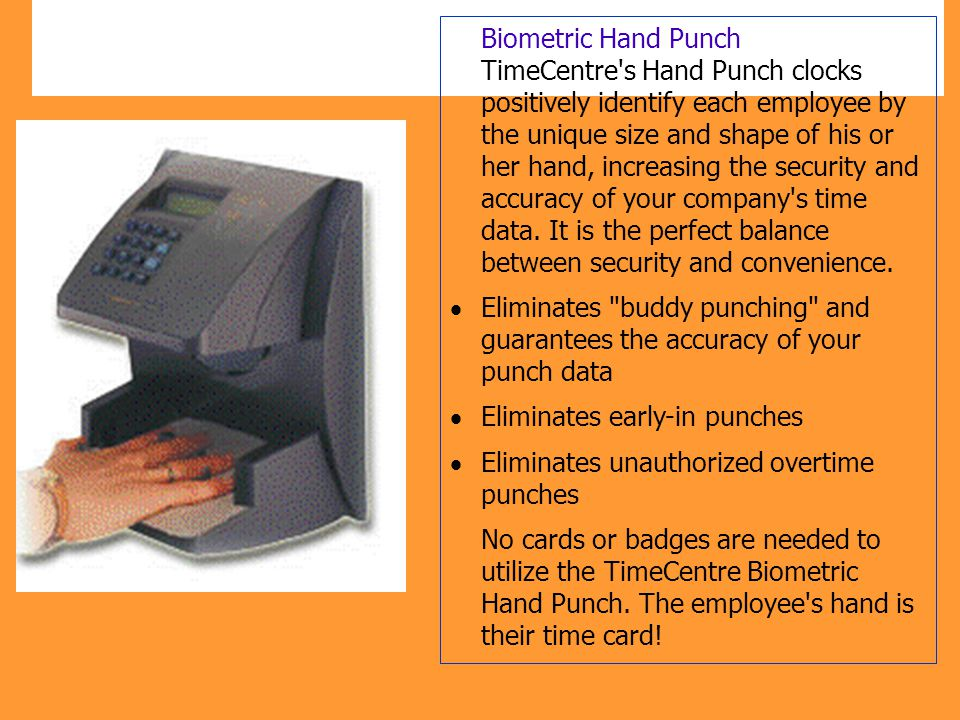Biometric Hand Punch TimeCentre's Hand Punch clocks positively identify each employee by the unique size and shape of his or her hand, increasing the