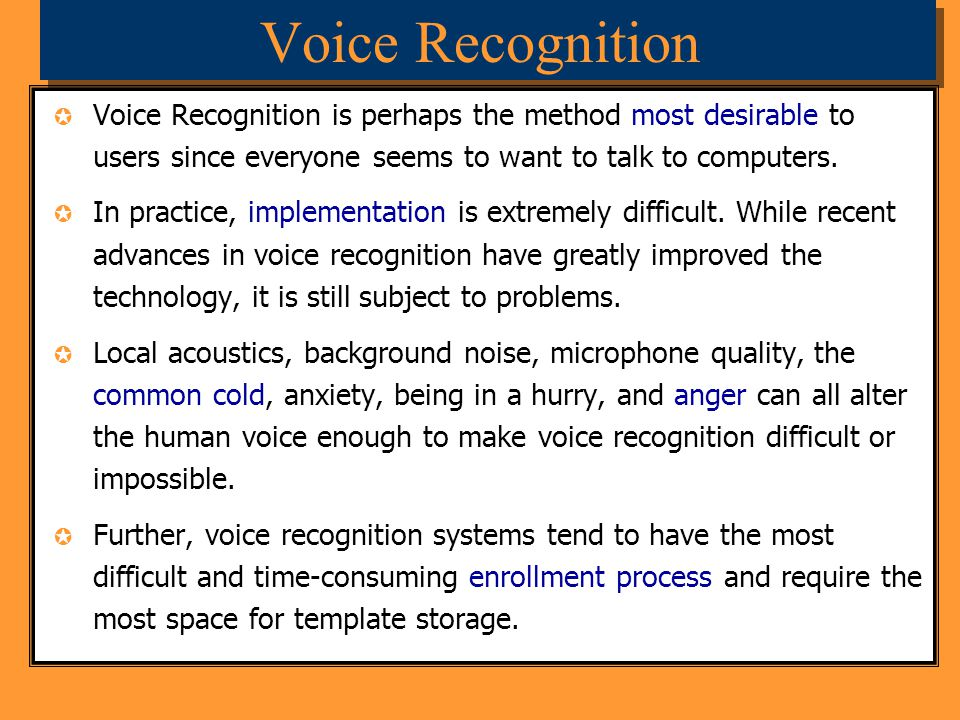 Voice Recognition Voice Recognition is perhaps the method most desirable to users since everyone seems to want to talk to computers. In practice, impl