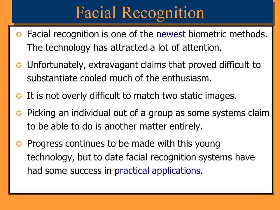 Facial Recognition Facial recognition is one of the newest biometric methods. The technology has attracted a lot of attention. Unfortunately, extravag