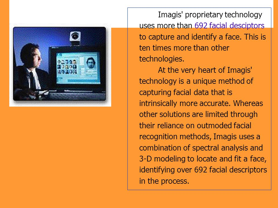 Imagis' proprietary technology uses more than 692 facial desciptors to capture and identify a face. This is ten times more than other technologies. At