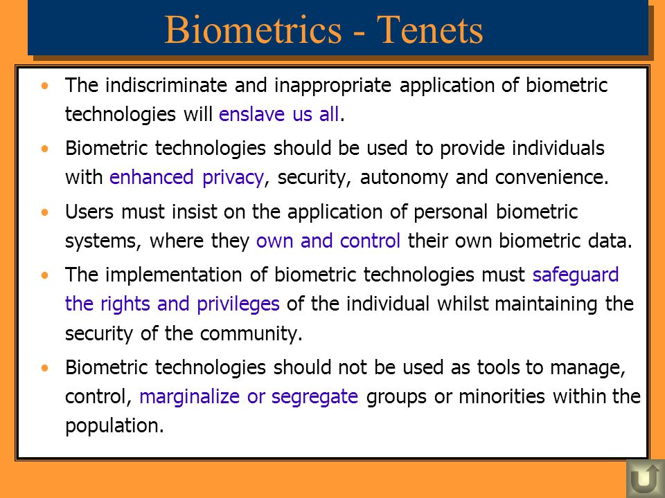 Biometrics - Tenets The indiscriminate and inappropriate application of biometric technologies will enslave us all. Biometric technologies should be u