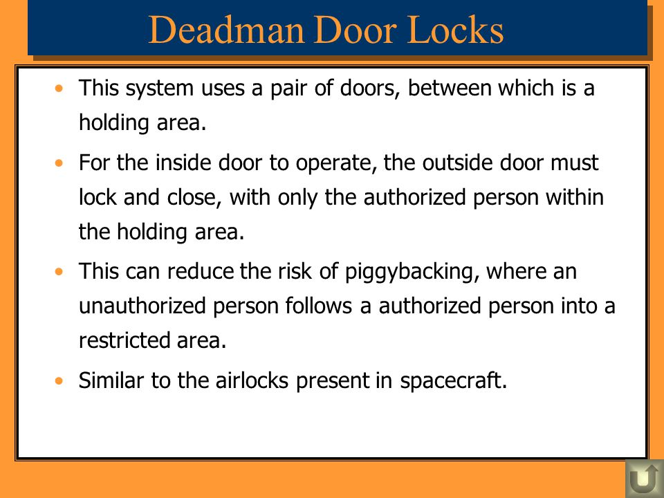Deadman Door Locks This system uses a pair of doors, between which is a holding area. For the inside door to operate, the outside door must lock and c