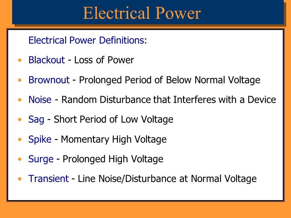 Electrical Power Definitions: Blackout - Loss of Power Brownout - Prolonged Period of Below Normal Voltage Noise - Random Disturbance that Interferes