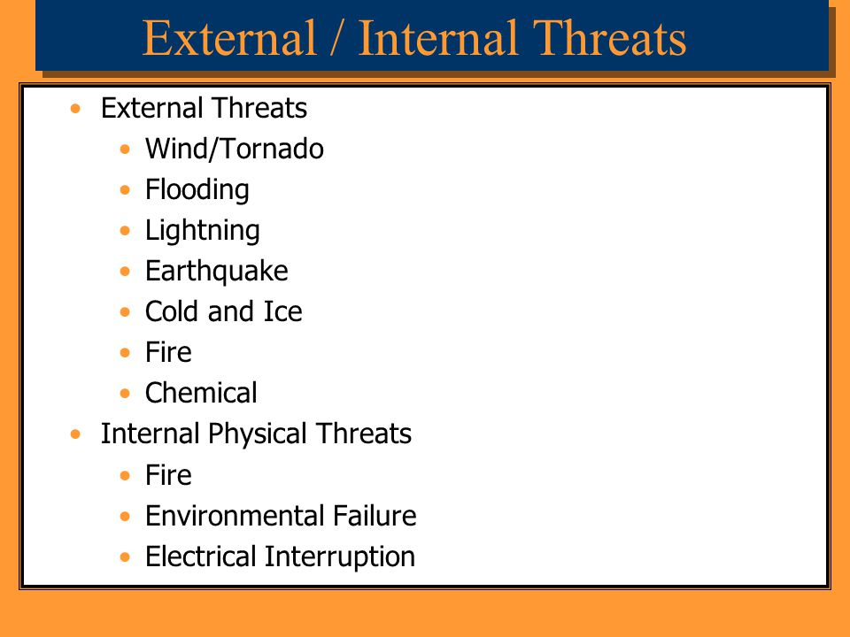 External / Internal Threats External Threats Wind/Tornado Flooding Lightning Earthquake Cold and Ice Fire Chemical Internal Physical Threats Fire Envi