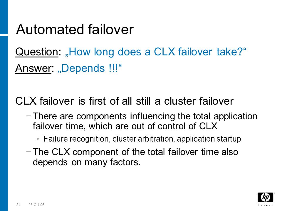 Till Stimberg, SWD EMEA 26-Oct-0634 Automated failover Question: How long does a CLX failover take? Answer: Depends !!! CLX failover is first of all s