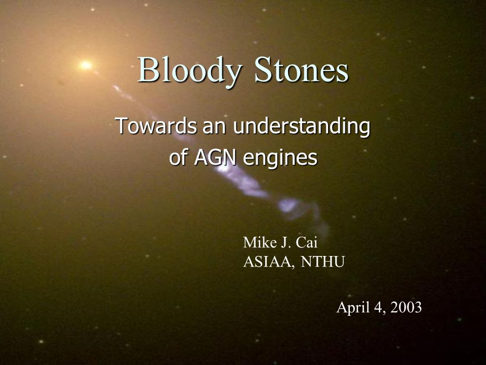 Bloody Stones Towards an understanding of AGN engines Mike J. Cai ASIAA, NTHU April 4, 2003