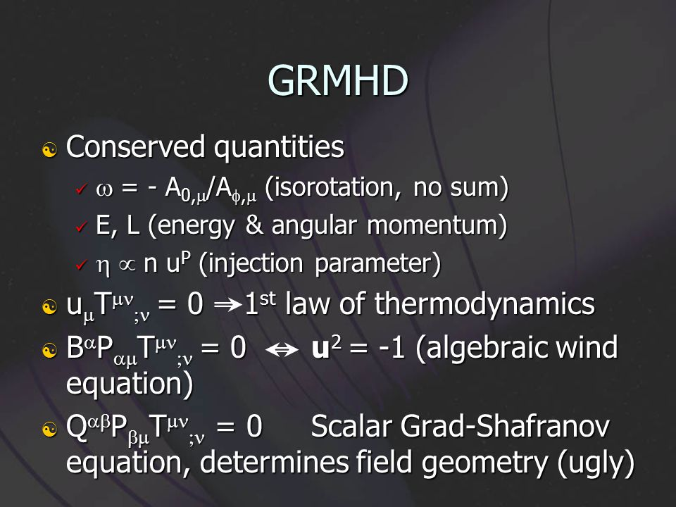 GRMHD Conserved quantities Conserved quantities = - A 0, /A, (isorotation, no sum) = - A 0, /A, (isorotation, no sum) E, L (energy & angular momentum) E, L (energy & angular momentum) n u P (injection parameter) n u P (injection parameter) u T = 01 st law of thermodynamics u T = 01 st law of thermodynamics B P T = 0u 2 = -1 (algebraic wind equation) B P T = 0u 2 = -1 (algebraic wind equation) Q P T = 0Scalar Grad-Shafranov equation, determines field geometry (ugly) Q P T = 0Scalar Grad-Shafranov equation, determines field geometry (ugly)