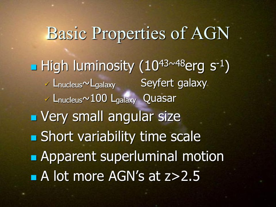 Basic Properties of AGN High luminosity (10 43~48 erg s -1 ) High luminosity (10 43~48 erg s -1 ) L nucleus ~L galaxy Seyfert galaxy L nucleus ~L galaxy Seyfert galaxy L nucleus ~100 L galaxy Quasar L nucleus ~100 L galaxy Quasar Very small angular size Very small angular size Short variability time scale Short variability time scale Apparent superluminal motion Apparent superluminal motion A lot more AGNs at z>2.5 A lot more AGNs at z>2.5