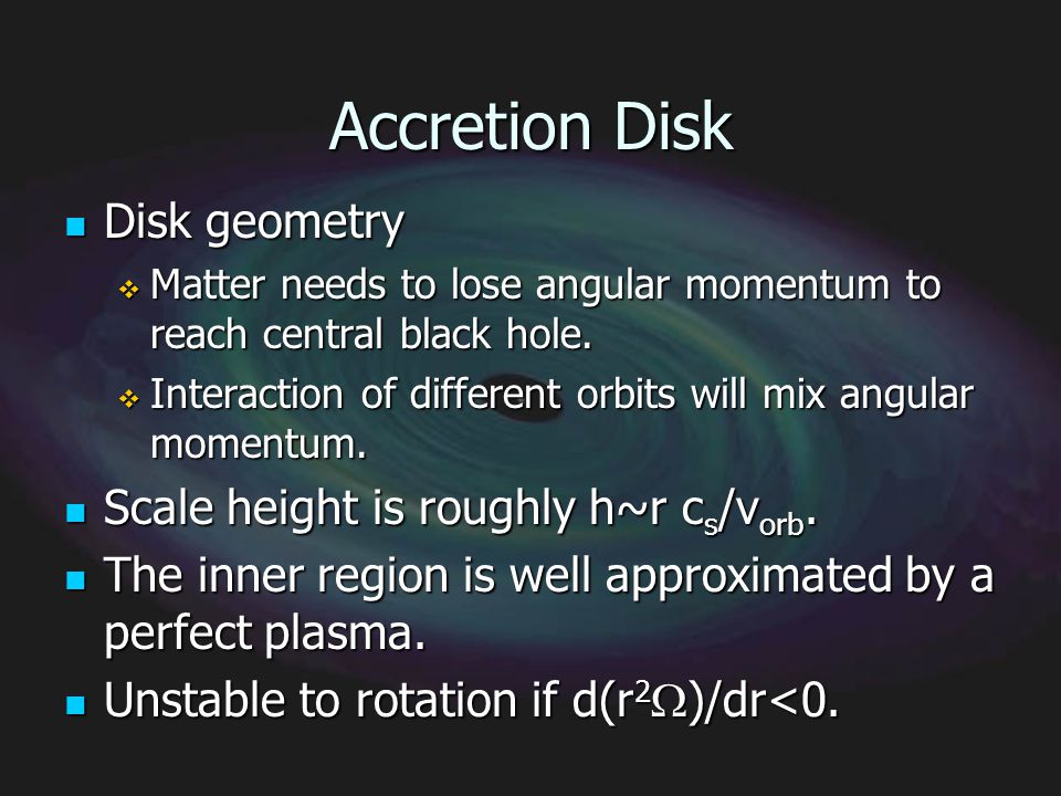 Accretion Disk Disk geometry Disk geometry Matter needs to lose angular momentum to reach central black hole. Matter needs to lose angular momentum to