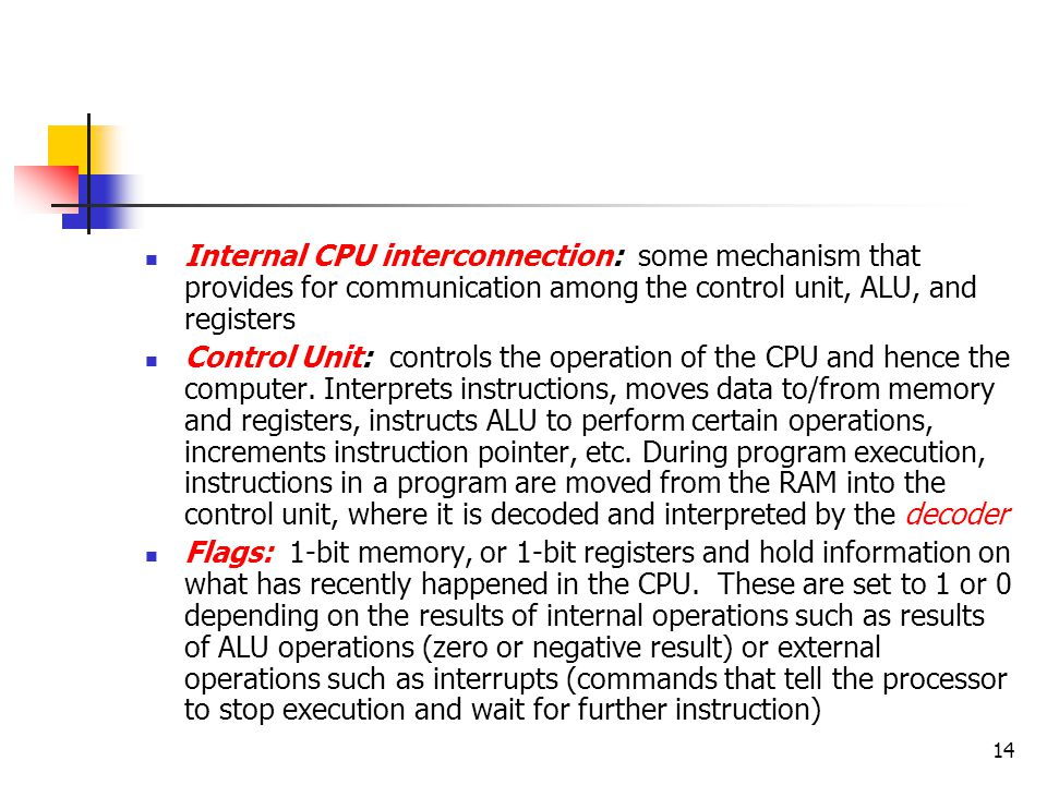 14 Internal CPU interconnection: some mechanism that provides for communication among the control unit, ALU, and registers Control Unit: controls the