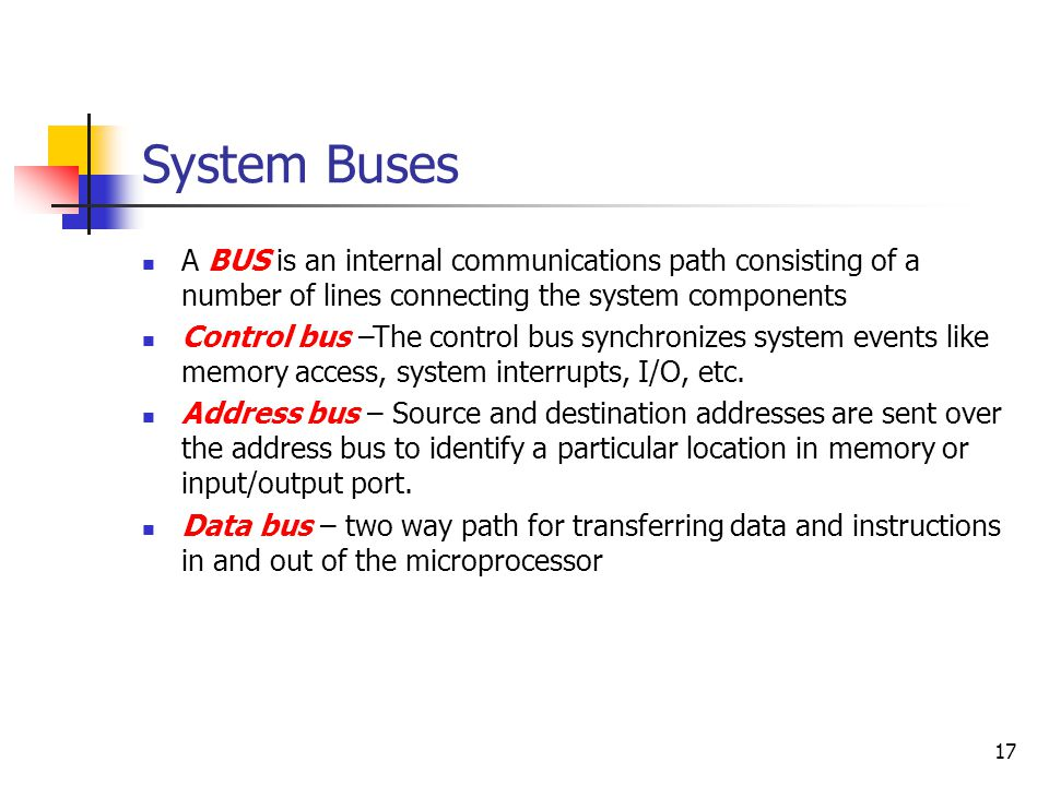 17 System Buses A BUS is an internal communications path consisting of a number of lines connecting the system components Control bus –The control bus