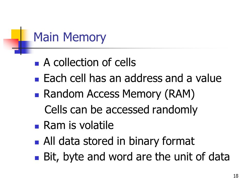 18 Main Memory A collection of cells Each cell has an address and a value Random Access Memory (RAM) Cells can be accessed randomly Ram is volatile Al