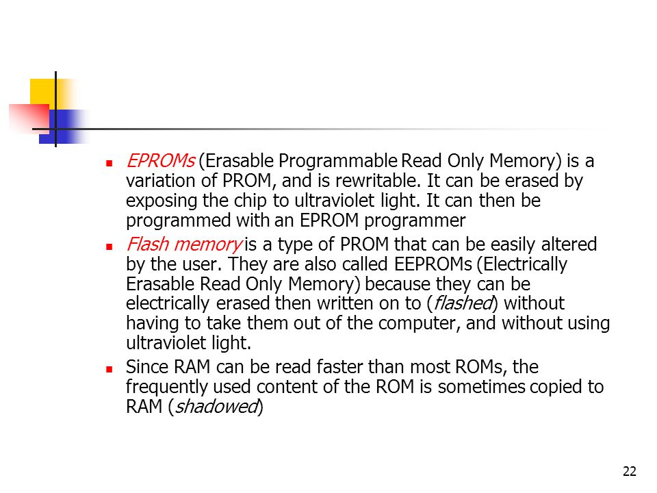 22 EPROMs (Erasable Programmable Read Only Memory) is a variation of PROM, and is rewritable. It can be erased by exposing the chip to ultraviolet lig