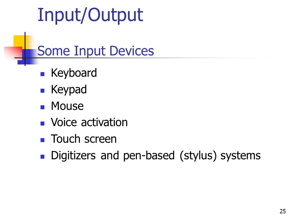 25 Input/Output Some Input Devices Keyboard Keypad Mouse Voice activation Touch screen Digitizers and pen-based (stylus) systems