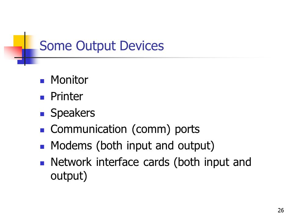 26 Some Output Devices Monitor Printer Speakers Communication (comm) ports Modems (both input and output) Network interface cards (both input and outp