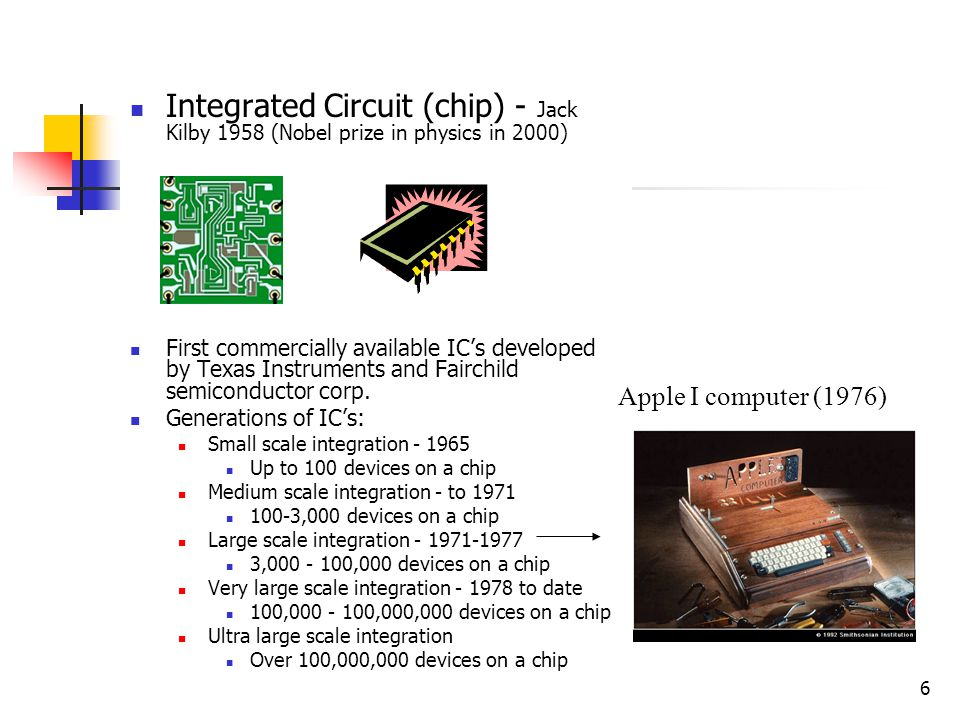 6 Integrated Circuit (chip) - Jack Kilby 1958 (Nobel prize in physics in 2000) First commercially available ICs developed by Texas Instruments and Fai