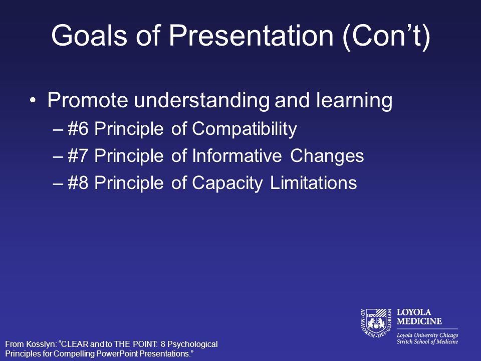 Goals of Presentation Connect with your audience –#1 Principle of Relevance –#2 Principle of Appropriate Knowledge Direct and hold attention –#3 Principle of Salience –#4 Principle of Discriminability –#5 Principle of Perceptual Organization From Kosslyn: CLEAR and to THE POINT: 8 Psychological Principles for Compelling PowerPoint Presentations.