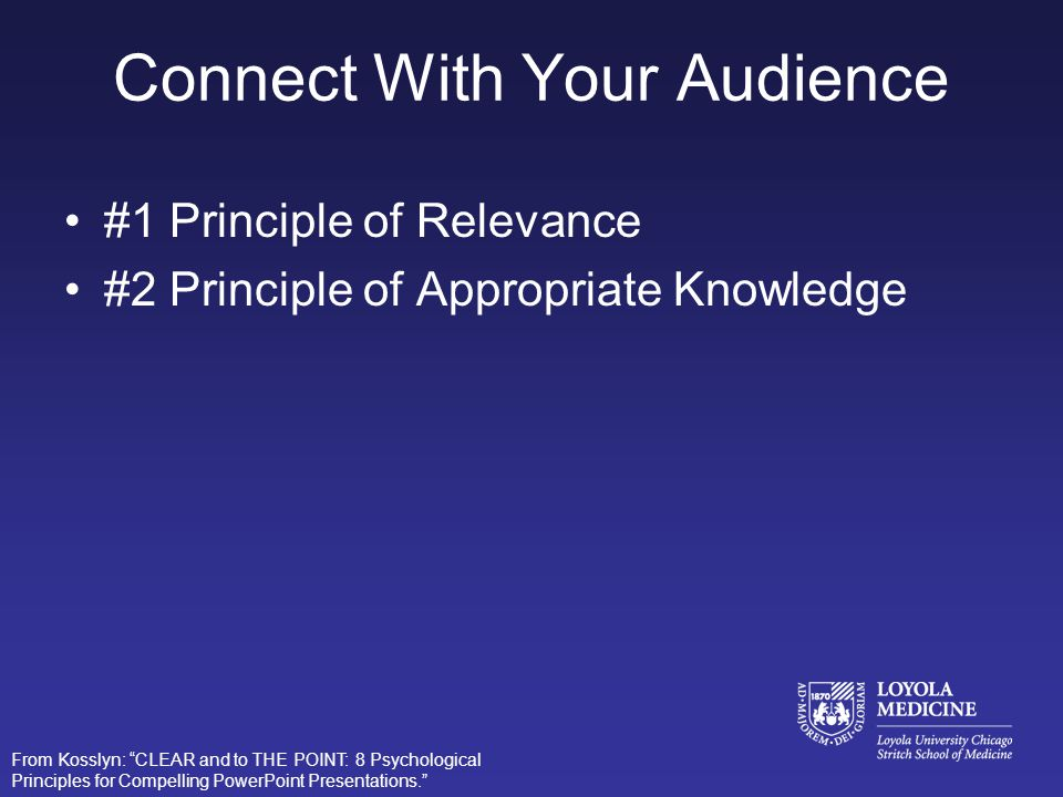 Three Goals of an Effective Presentation: –Connect with your audience –Direct and hold attention –Promote understanding and learning From Kosslyn: CLE