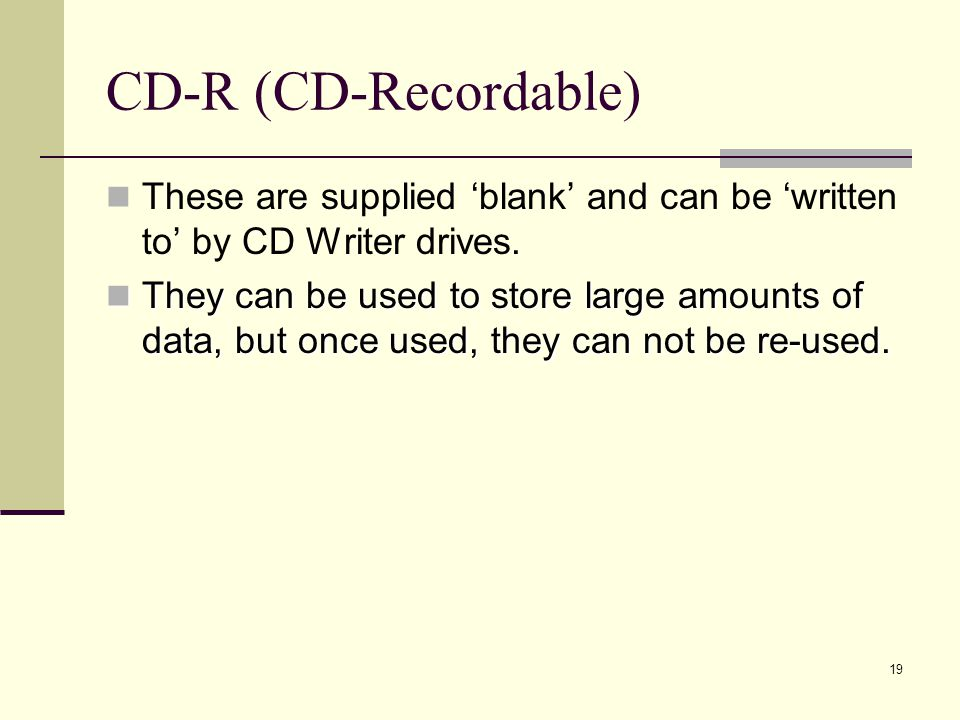 19 CD-R (CD-Recordable) These are supplied blank and can be written to by CD Writer drives.