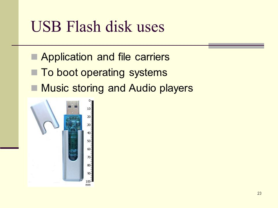 23 USB Flash disk uses Application and file carriers To boot operating systems Music storing and Audio players