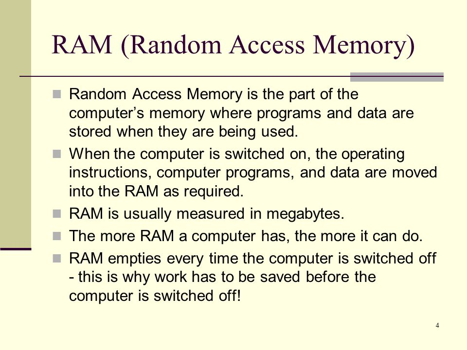 4 RAM (Random Access Memory) Random Access Memory is the part of the computers memory where programs and data are stored when they are being used.