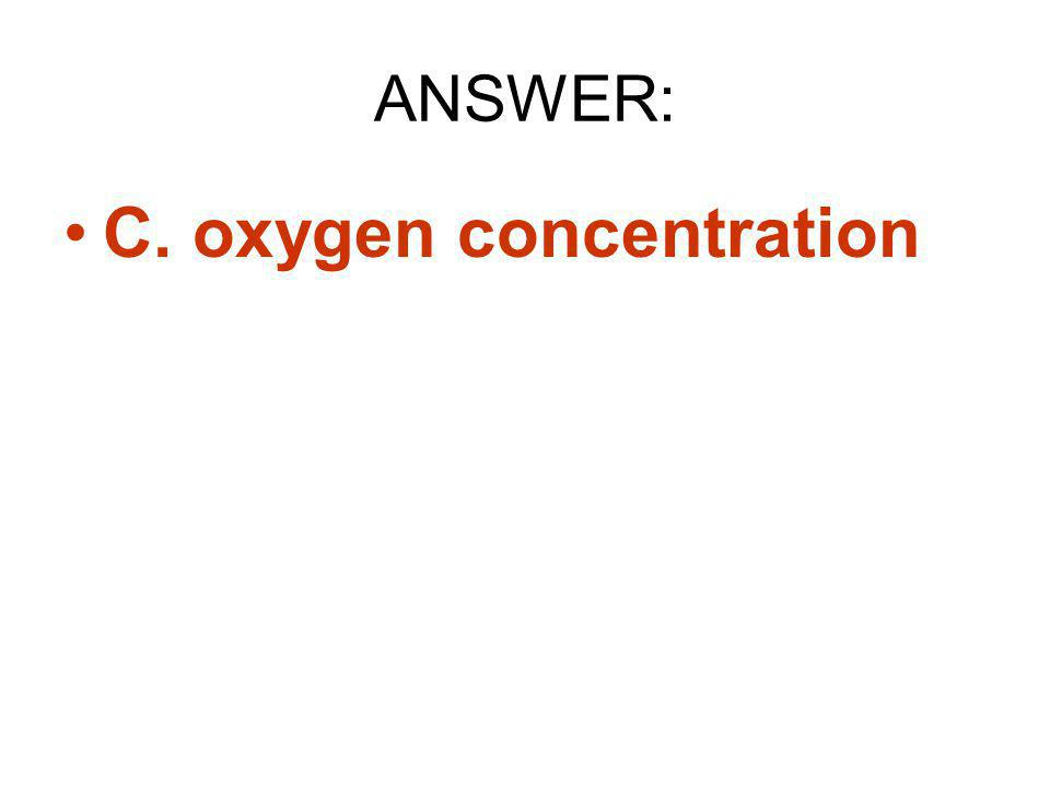 ANSWER: C. oxygen concentration