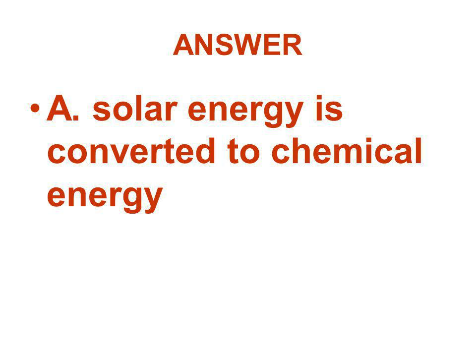 ANSWER A. solar energy is converted to chemical energy
