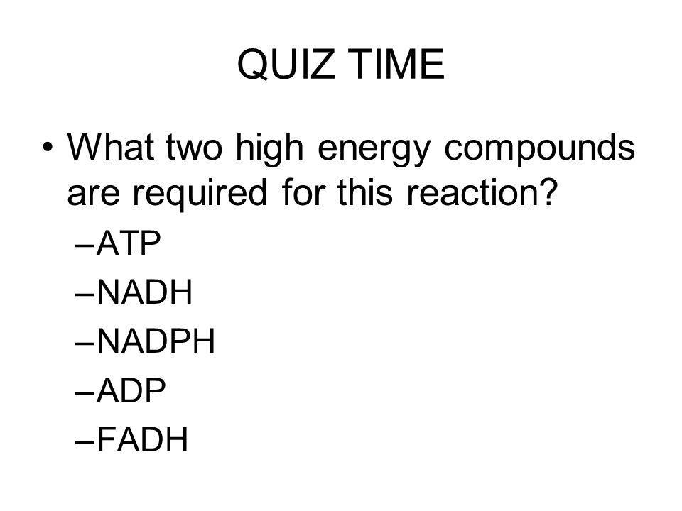 QUIZ TIME What two high energy compounds are required for this reaction? –ATP –NADH –NADPH –ADP –FADH